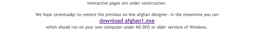 Interactive pages are under construction.  We hope (eventually) to restore the previous on-line afghan designer. In the meantime you can  download afghan1.exe  which should run on your own computer under MS DOS or older versions of Windows.